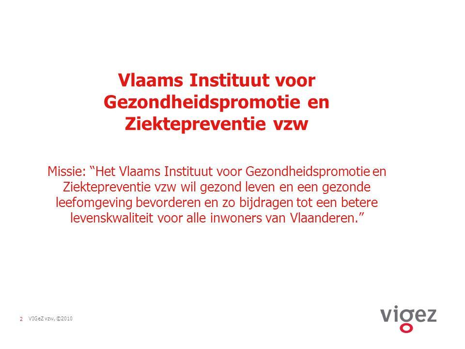 2VIGeZ vzw, ©2010 Vlaams Instituut voor Gezondheidspromotie en Ziektepreventie vzw Missie: Het Vlaams Instituut voor Gezondheidspromotie en Ziektepreventie vzw wil gezond leven en een gezonde leefomgeving bevorderen en zo bijdragen tot een betere levenskwaliteit voor alle inwoners van Vlaanderen.