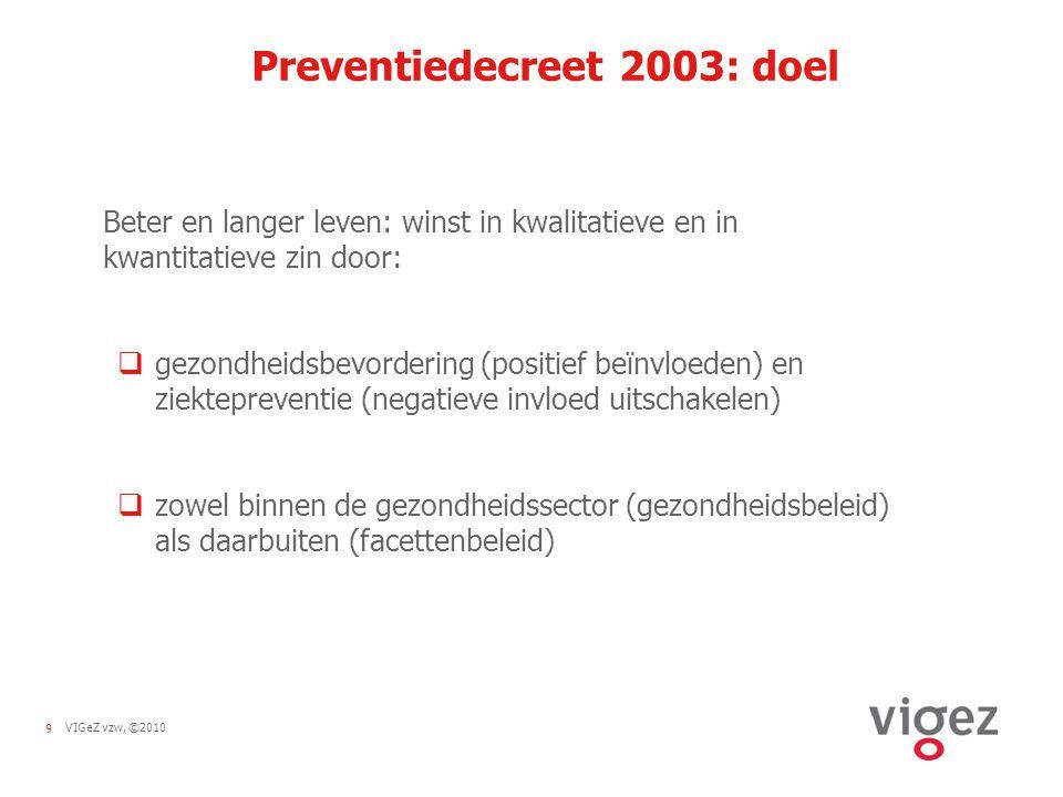 9VIGeZ vzw, ©2010 Preventiedecreet 2003: doel Beter en langer leven: winst in kwalitatieve en in kwantitatieve zin door:  gezondheidsbevordering (positief beïnvloeden) en ziektepreventie (negatieve invloed uitschakelen)  zowel binnen de gezondheidssector (gezondheidsbeleid) als daarbuiten (facettenbeleid)