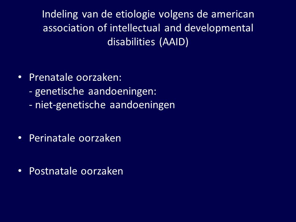 Indeling van de etiologie volgens de american association of intellectual and developmental disabilities (AAID) Prenatale oorzaken: - genetische aandoeningen: - niet-genetische aandoeningen Perinatale oorzaken Postnatale oorzaken