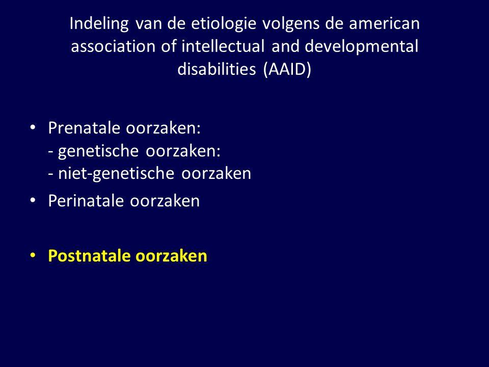 Indeling van de etiologie volgens de american association of intellectual and developmental disabilities (AAID) Prenatale oorzaken: - genetische oorzaken: - niet-genetische oorzaken Perinatale oorzaken Postnatale oorzaken