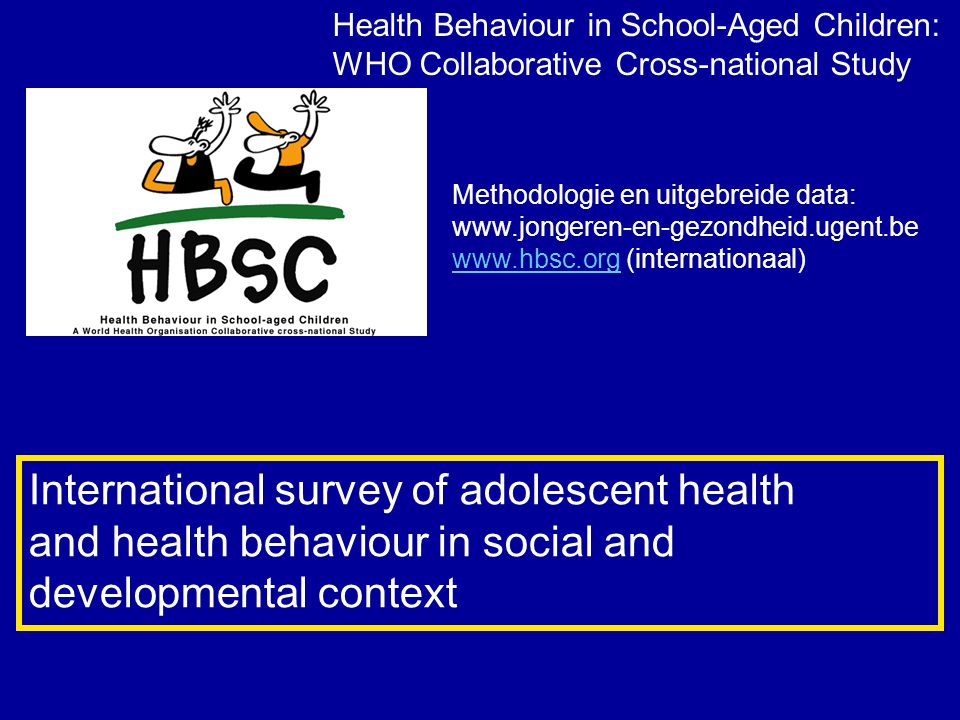 Health Behaviour in School-Aged Children: WHO Collaborative Cross-national Study International survey of adolescent health and health behaviour in social and developmental context Methodologie en uitgebreide data: www.jongeren-en-gezondheid.ugent.be www.hbsc.orgwww.hbsc.org (internationaal)