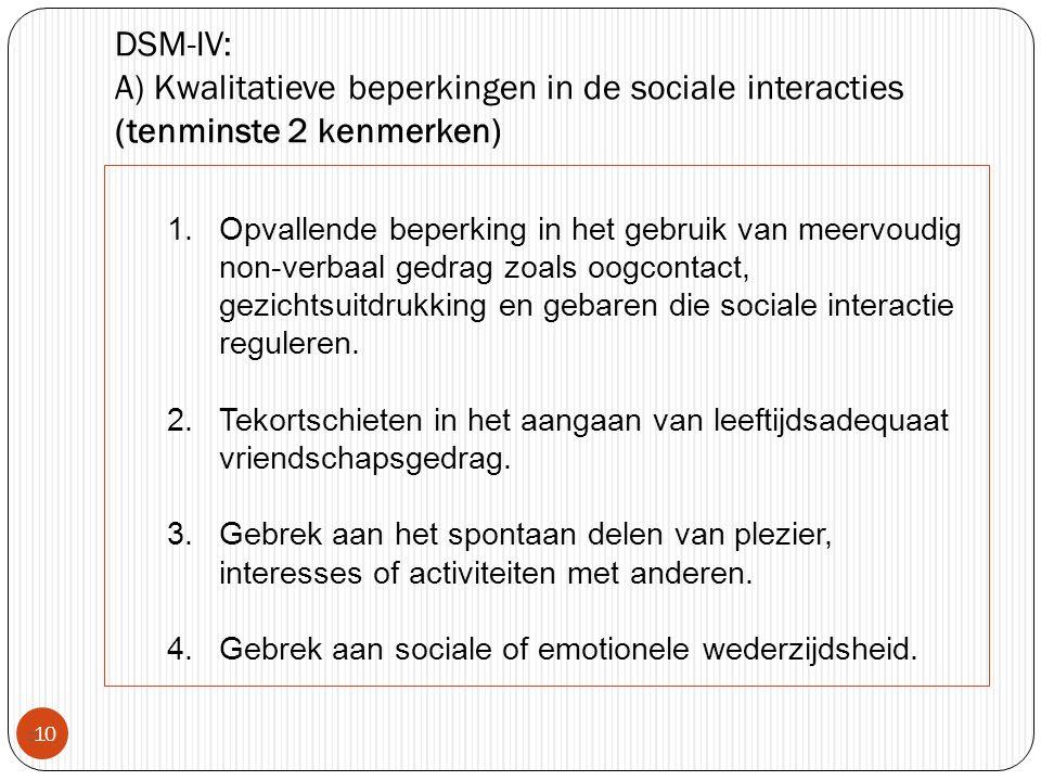DSM-IV: A) Kwalitatieve beperkingen in de sociale interacties (tenminste 2 kenmerken)  10 1.Opvallende beperking in het gebruik van meervoudig non-ve
