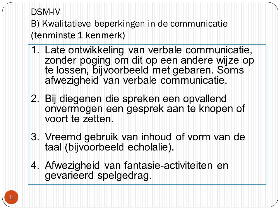 DSM-IV B) Kwalitatieve beperkingen in de communicatie (tenminste 1 kenmerk)  11 1.Late ontwikkeling van verbale communicatie, zonder poging om dit op