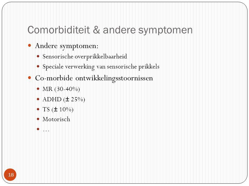 Comorbiditeit & andere symptomen  18 Andere symptomen: Sensorische overprikkelbaarheid Speciale verwerking van sensorische prikkels Co-morbide ontwik