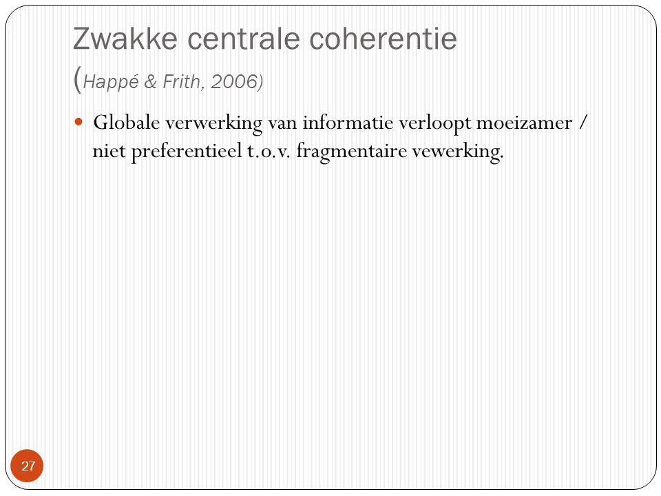 Zwakke centrale coherentie ( Happé & Frith, 2006)  27 Globale verwerking van informatie verloopt moeizamer / niet preferentieel t.o.v. fragmentaire v