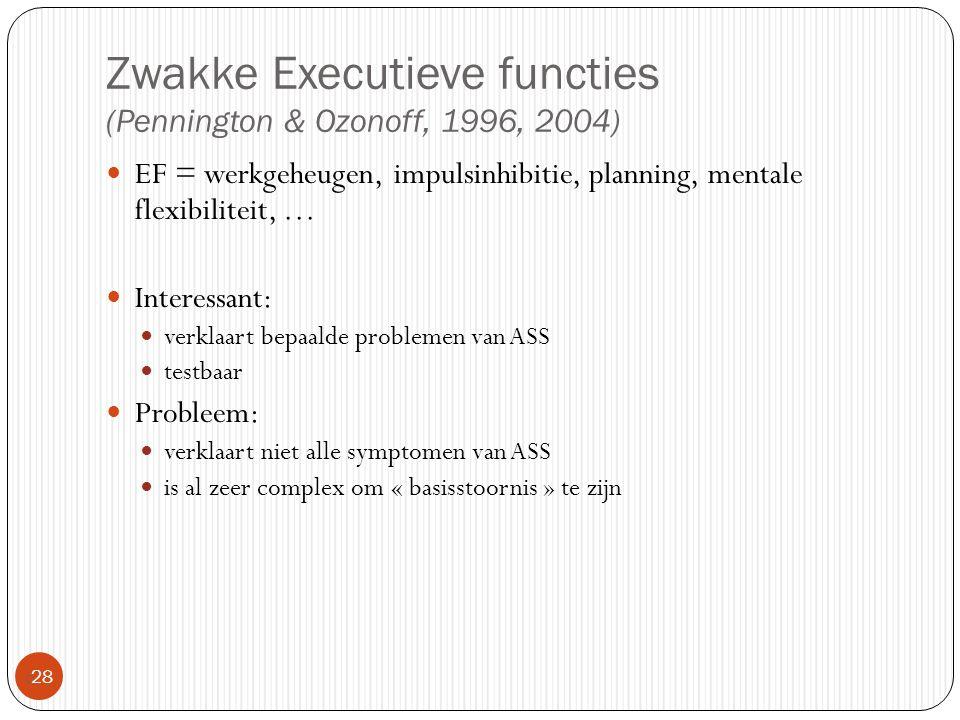 Zwakke Executieve functies (Pennington & Ozonoff, 1996, 2004)  28 EF = werkgeheugen, impulsinhibitie, planning, mentale flexibiliteit, … Interessant: