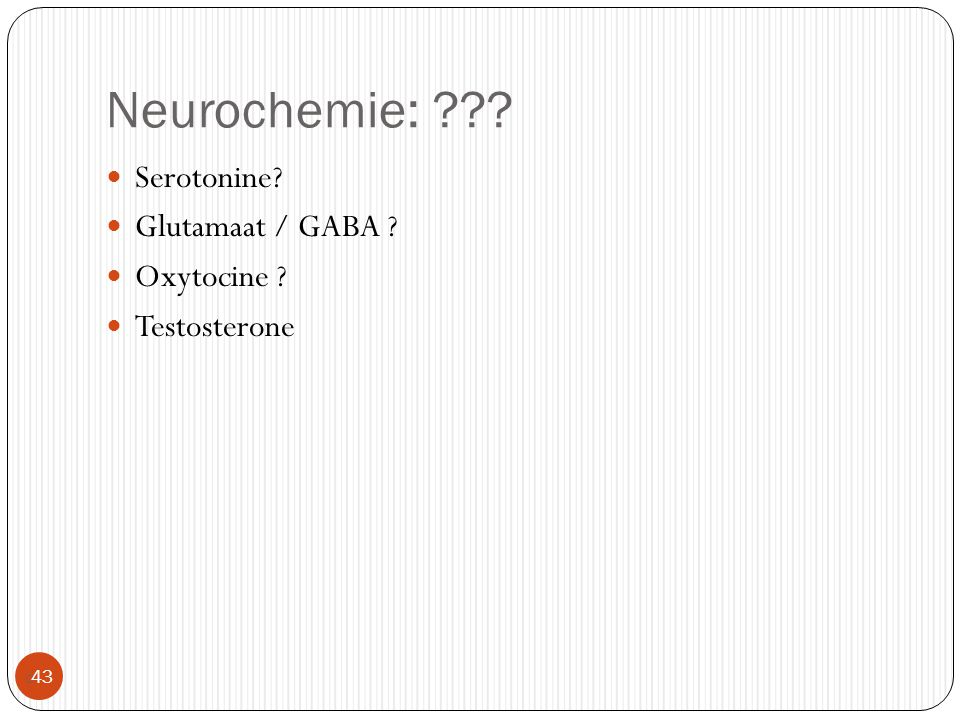 Neurochemie: ???  43 Serotonine? Glutamaat / GABA ? Oxytocine ? Testosterone