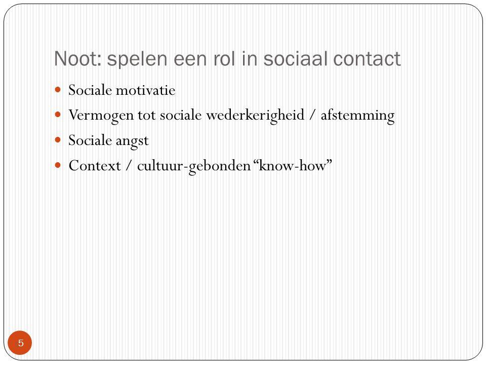 Noot: spelen een rol in sociaal contact 55 Sociale motivatie Vermogen tot sociale wederkerigheid / afstemming Sociale angst Context / cultuur-gebond