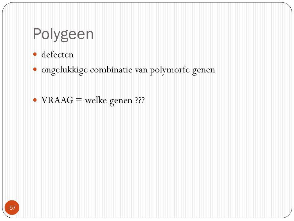 Polygeen  57 defecten ongelukkige combinatie van polymorfe genen VRAAG = welke genen ???