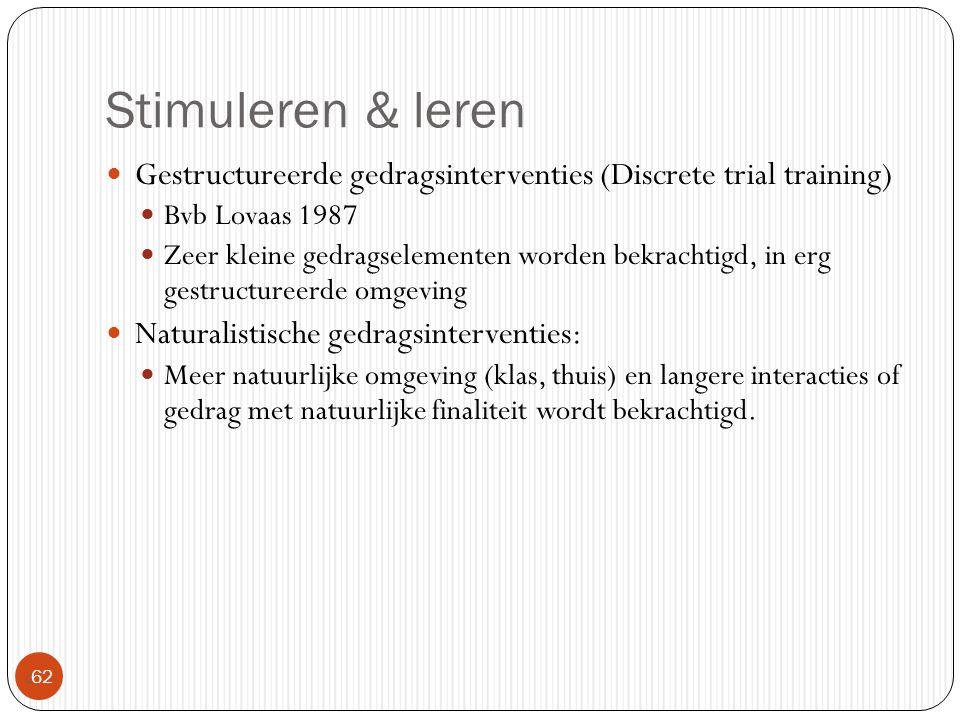Stimuleren & leren  62 Gestructureerde gedragsinterventies (Discrete trial training) Bvb Lovaas 1987 Zeer kleine gedragselementen worden bekrachtigd,