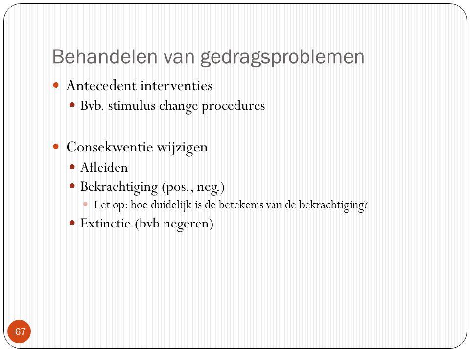 Behandelen van gedragsproblemen  67 Antecedent interventies Bvb. stimulus change procedures Consekwentie wijzigen Afleiden Bekrachtiging (pos., neg.)