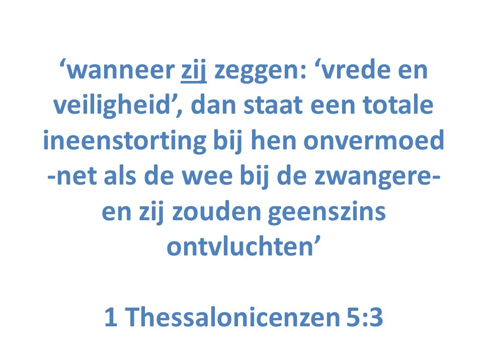 'wanneer zij zeggen: 'vrede en veiligheid', dan staat een totale ineenstorting bij hen onvermoed -net als de wee bij de zwangere- en zij zouden geenszins ontvluchten' 1 Thessalonicenzen 5:3