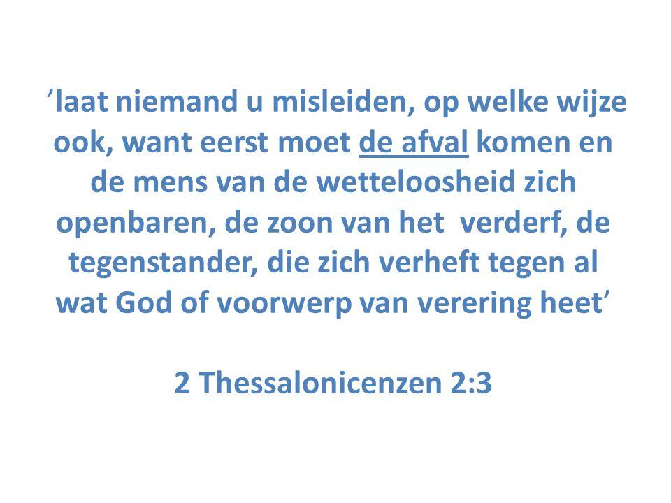 'laat niemand u misleiden, op welke wijze ook, want eerst moet de afval komen en de mens van de wetteloosheid zich openbaren, de zoon van het verderf, de tegenstander, die zich verheft tegen al wat God of voorwerp van verering heet' 2 Thessalonicenzen 2:3