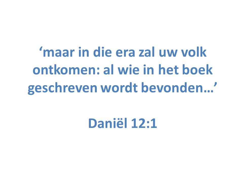 'maar in die era zal uw volk ontkomen: al wie in het boek geschreven wordt bevonden…' Daniël 12:1