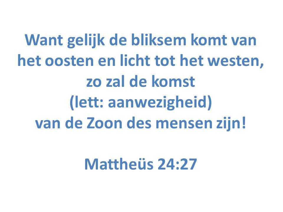 Want gelijk de bliksem komt van het oosten en licht tot het westen, zo zal de komst (lett: aanwezigheid) van de Zoon des mensen zijn! Mattheüs 24:27
