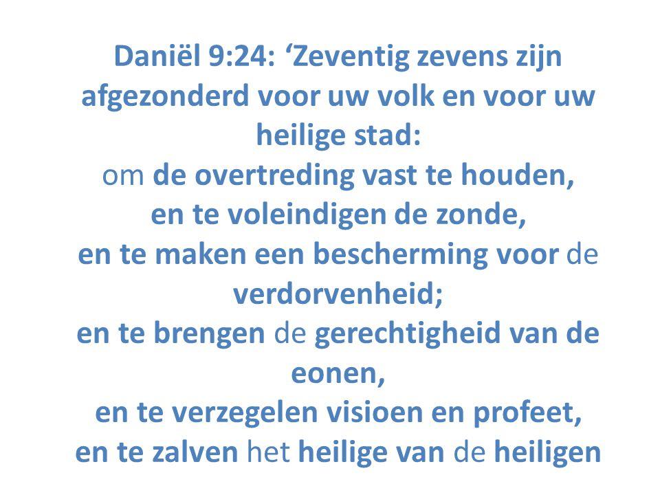 Daniël 9:24: 'Zeventig zevens zijn afgezonderd voor uw volk en voor uw heilige stad: om de overtreding vast te houden, en te voleindigen de zonde, en te maken een bescherming voor de verdorvenheid; en te brengen de gerechtigheid van de eonen, en te verzegelen visioen en profeet, en te zalven het heilige van de heiligen