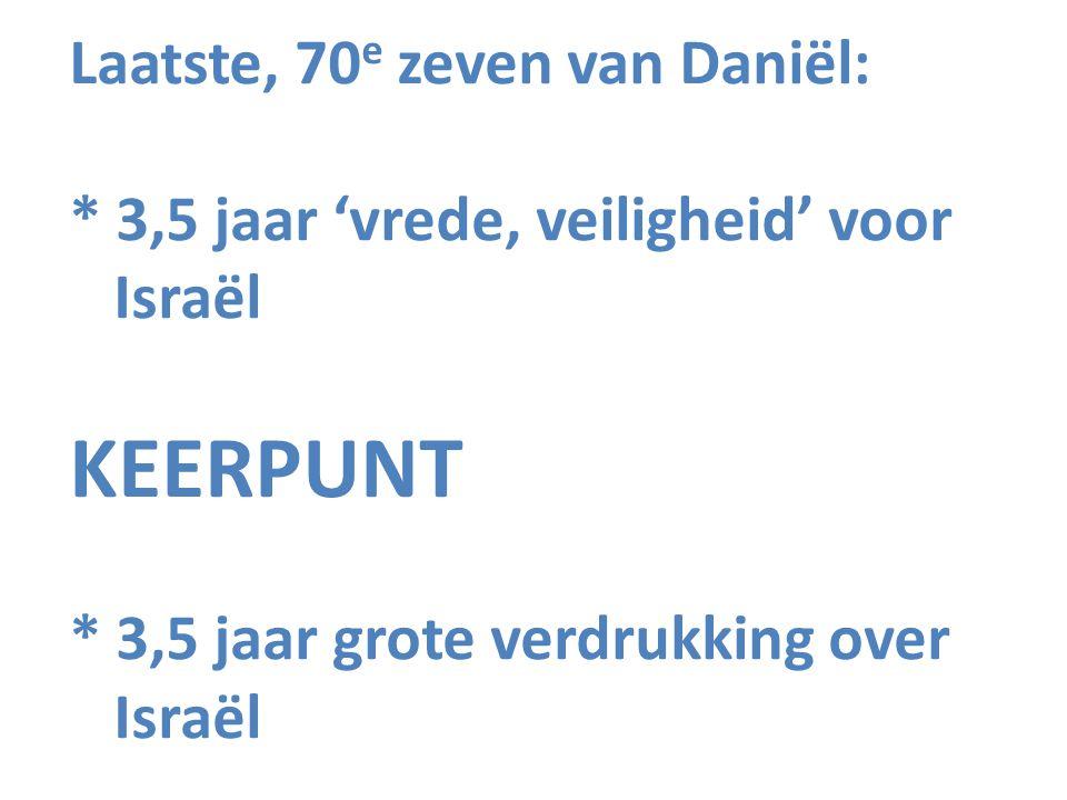 Laatste, 70 e zeven van Daniël: * 3,5 jaar 'vrede, veiligheid' voor Israël KEERPUNT * 3,5 jaar grote verdrukking over Israël