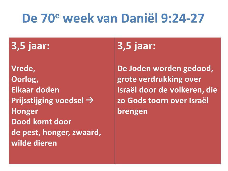 De 70 e week van Daniël 9:24-27 3,5 jaar: Vrede, Oorlog, Elkaar doden Prijsstijging voedsel  Honger Dood komt door de pest, honger, zwaard, wilde die
