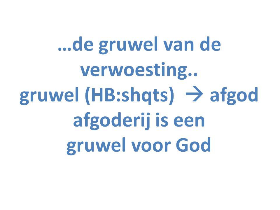 …de gruwel van de verwoesting.. gruwel (HB:shqts)  afgod afgoderij is een gruwel voor God