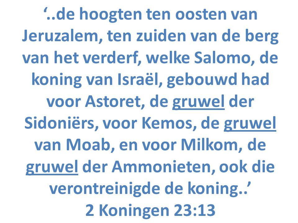 '..de hoogten ten oosten van Jeruzalem, ten zuiden van de berg van het verderf, welke Salomo, de koning van Israël, gebouwd had voor Astoret, de gruwe