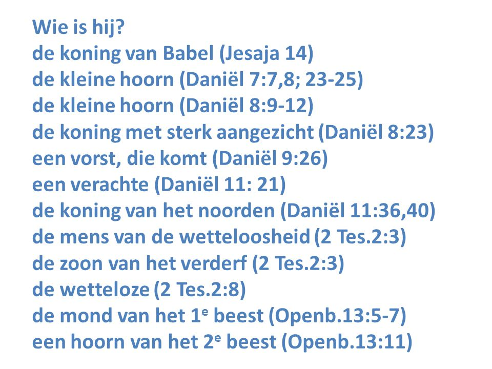 Wie is hij? de koning van Babel (Jesaja 14) de kleine hoorn (Daniël 7:7,8; 23-25) de kleine hoorn (Daniël 8:9-12) de koning met sterk aangezicht (Dani