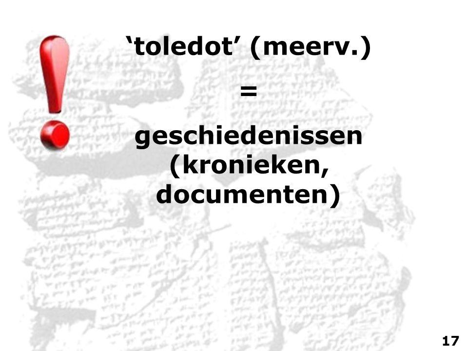'toledot' (meerv.) = geschiedenissen (kronieken, documenten) 17