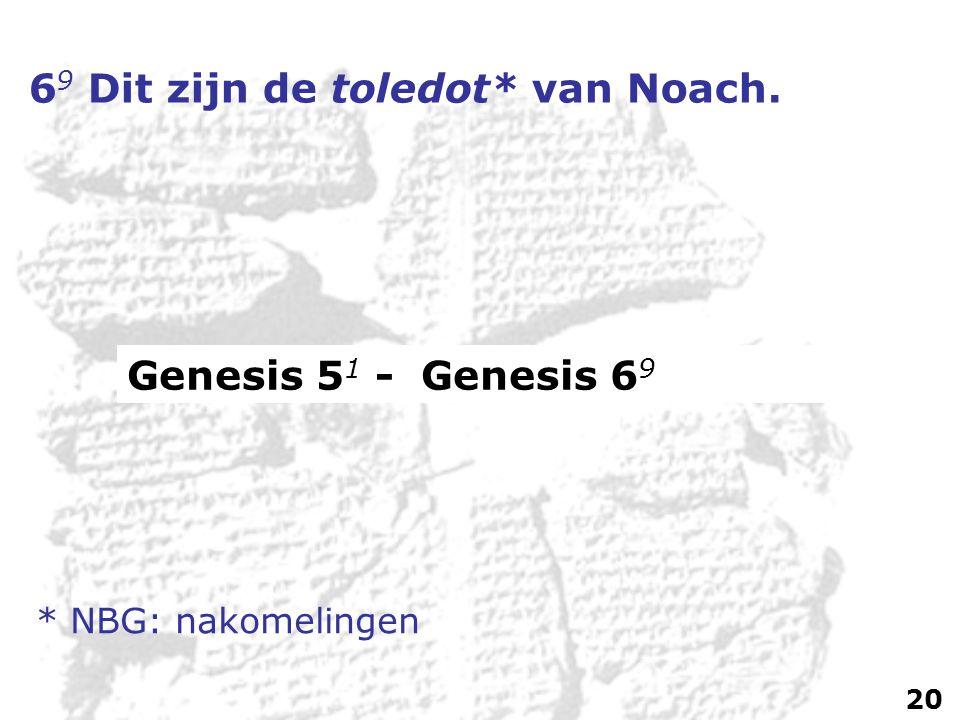 6 9 Dit zijn de toledot* van Noach. Genesis 5 1 - Genesis 6 9 * NBG: nakomelingen 20