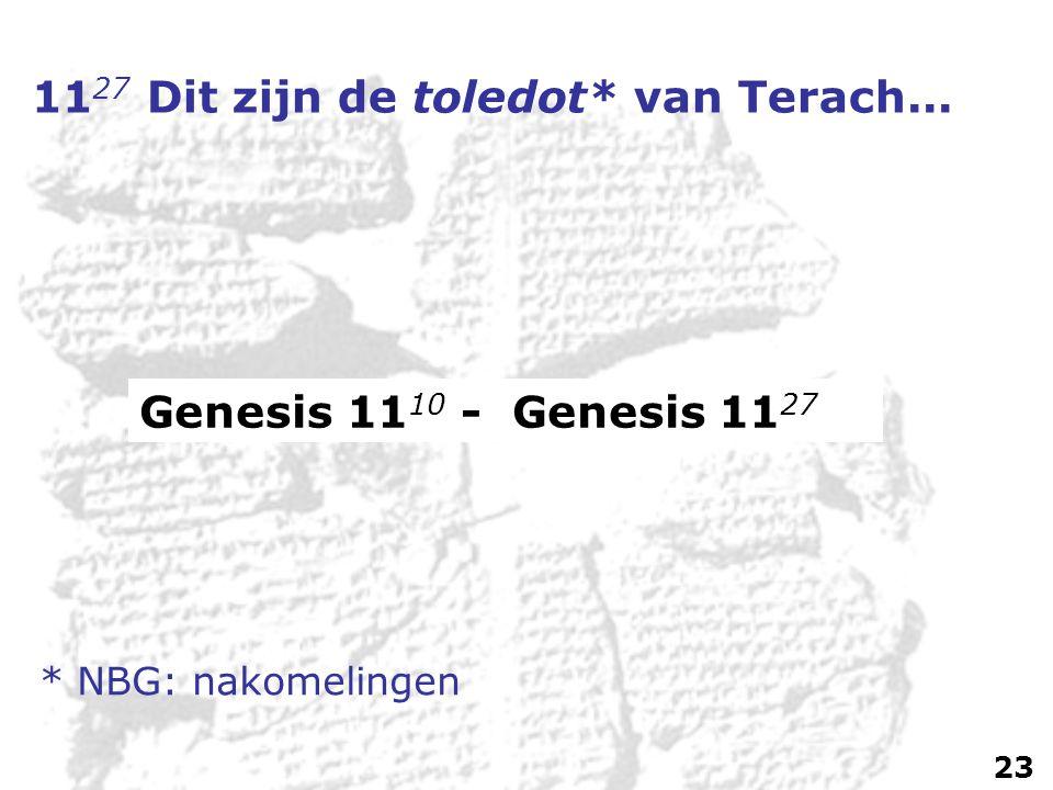 11 27 Dit zijn de toledot* van Terach... Genesis 11 10 - Genesis 11 27 * NBG: nakomelingen 23