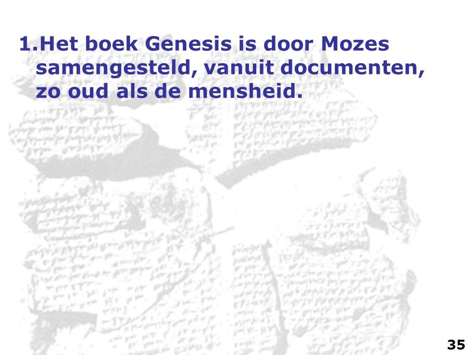 1.Het boek Genesis is door Mozes samengesteld, vanuit documenten, zo oud als de mensheid. 35