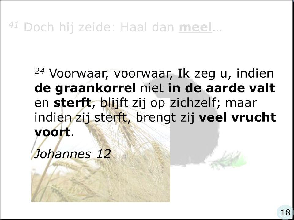 41 Doch hij zeide: Haal dan meel… 24 Voorwaar, voorwaar, Ik zeg u, indien de graankorrel niet in de aarde valt en sterft, blijft zij op zichzelf; maar