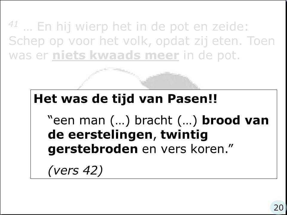 41 … En hij wierp het in de pot en zeide: Schep op voor het volk, opdat zij eten. Toen was er niets kwaads meer in de pot. Het was de tijd van Pasen!!