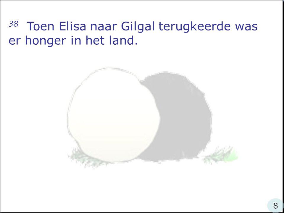 38 Toen Elisa naar Gilgal terugkeerde was er honger in het land. 8