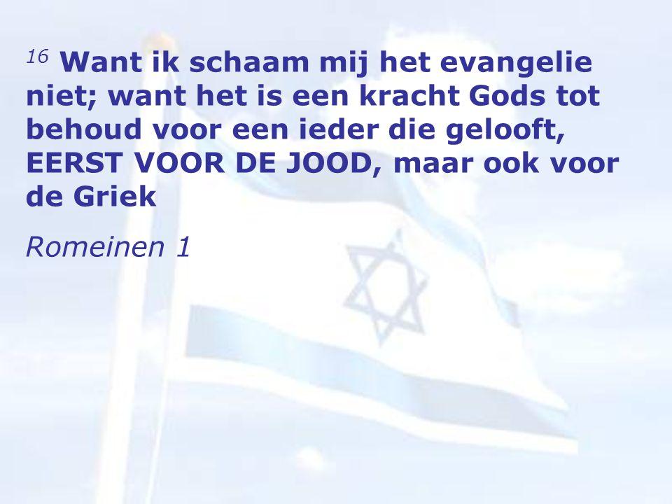 16 Want ik schaam mij het evangelie niet; want het is een kracht Gods tot behoud voor een ieder die gelooft, EERST VOOR DE JOOD, maar ook voor de Griek Romeinen 1