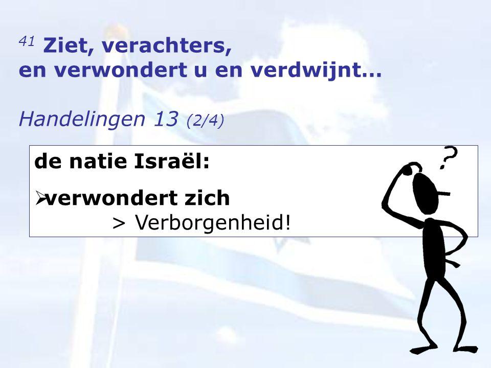 41 Ziet, verachters, en verwondert u en verdwijnt… Handelingen 13 (2/4) de natie Israël:  verwondert zich > Verborgenheid!