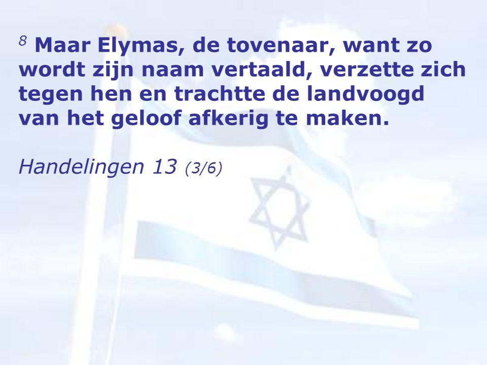 8 Maar Elymas, de tovenaar, want zo wordt zijn naam vertaald, verzette zich tegen hen en trachtte de landvoogd van het geloof afkerig te maken.