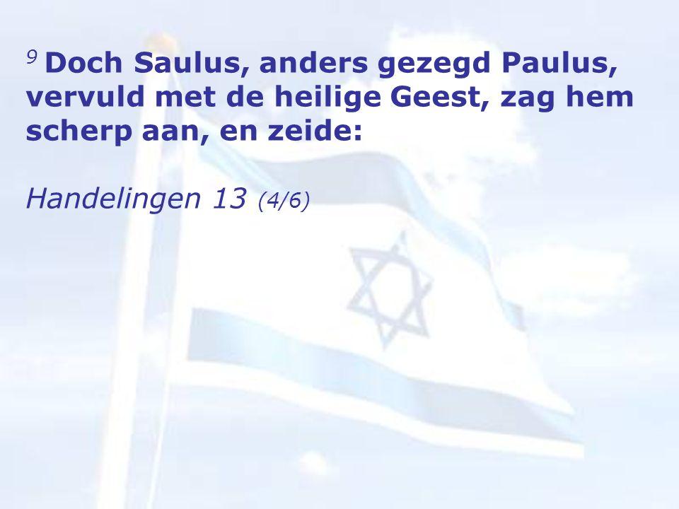 9 Doch Saulus, anders gezegd Paulus, vervuld met de heilige Geest, zag hem scherp aan, en zeide: Handelingen 13 (4/6)