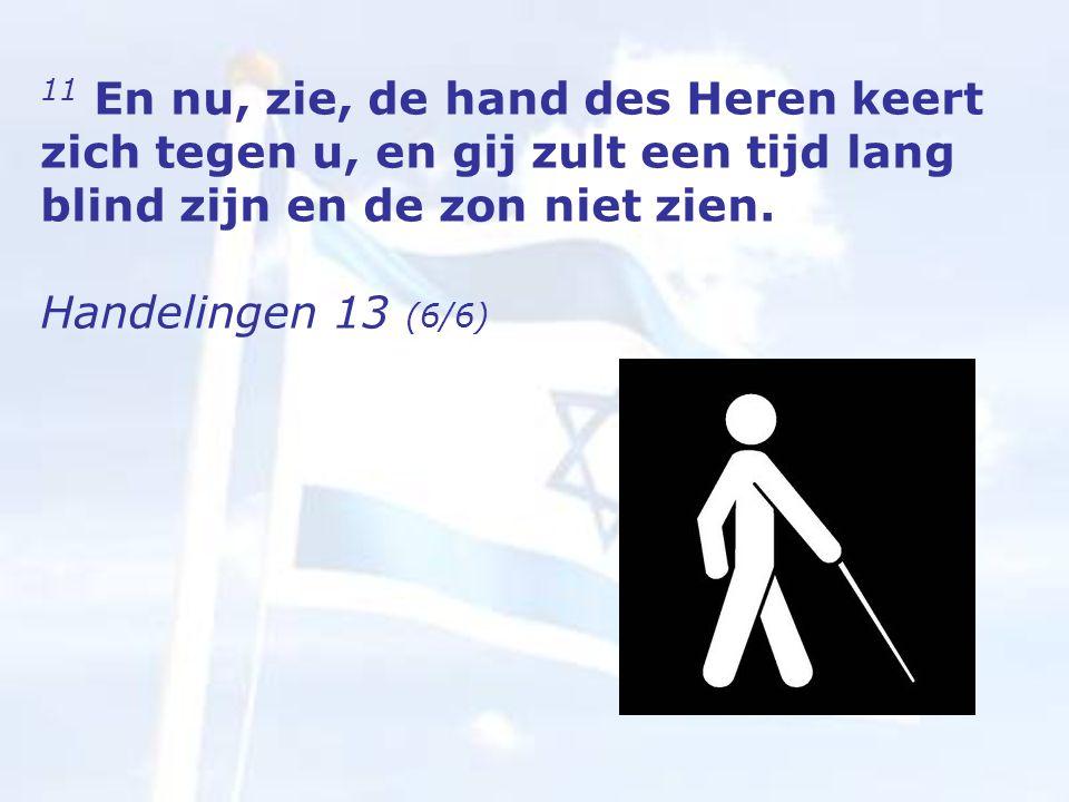 11 En nu, zie, de hand des Heren keert zich tegen u, en gij zult een tijd lang blind zijn en de zon niet zien.
