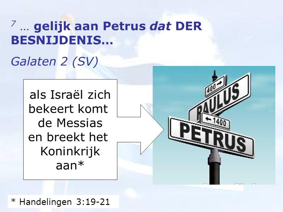 7 … gelijk aan Petrus dat DER BESNIJDENIS… Galaten 2 (SV) als Israël zich bekeert komt de Messias en breekt het Koninkrijk aan* * Handelingen 3:19-21