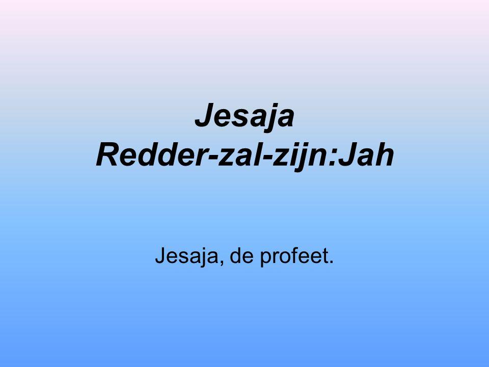 Jesaja Redder-zal-zijn:Jah Jesaja, de profeet.