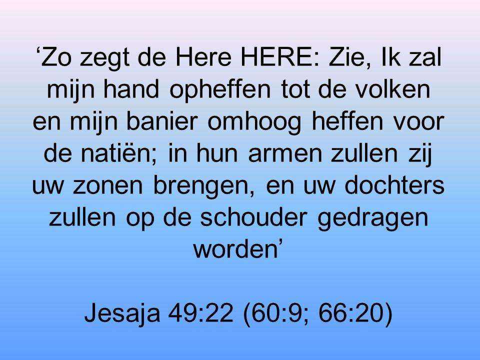 'Zo zegt de Here HERE: Zie, Ik zal mijn hand opheffen tot de volken en mijn banier omhoog heffen voor de natiën; in hun armen zullen zij uw zonen brengen, en uw dochters zullen op de schouder gedragen worden' Jesaja 49:22 (60:9; 66:20)