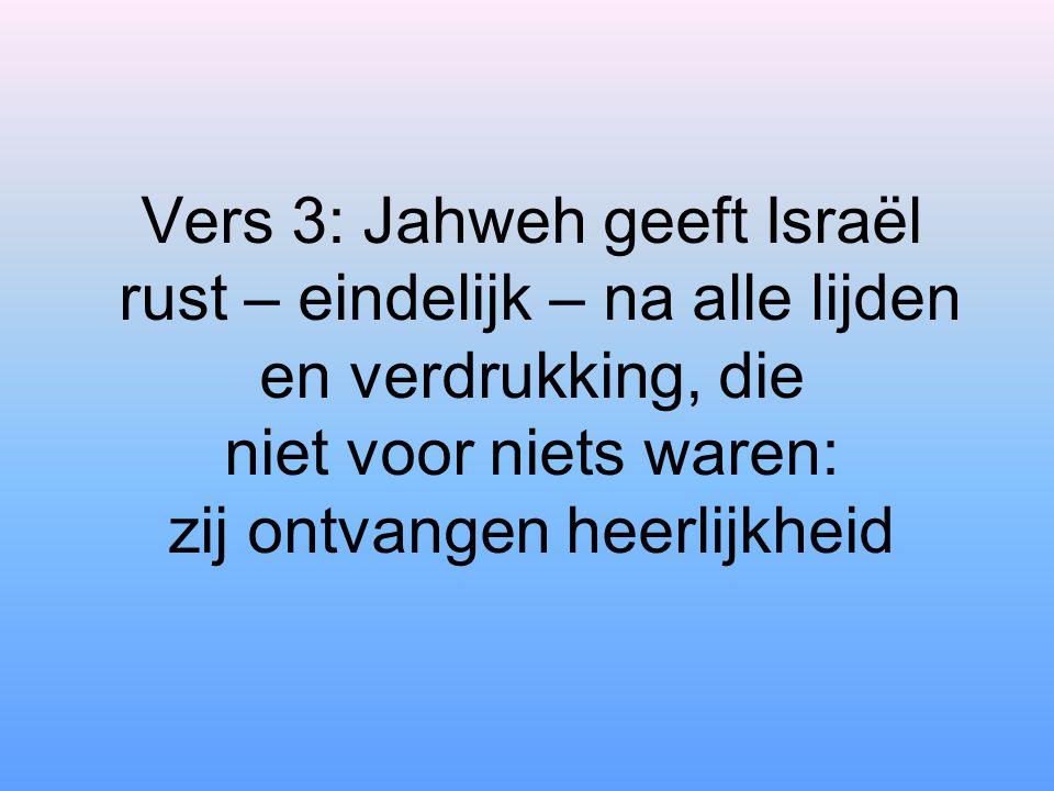 Vers 3: Jahweh geeft Israël rust – eindelijk – na alle lijden en verdrukking, die niet voor niets waren: zij ontvangen heerlijkheid