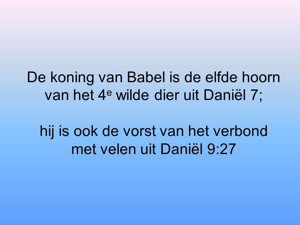De koning van Babel is de elfde hoorn van het 4 e wilde dier uit Daniël 7; hij is ook de vorst van het verbond met velen uit Daniël 9:27