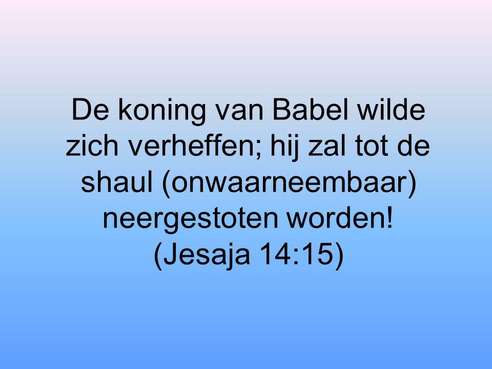 De koning van Babel wilde zich verheffen; hij zal tot de shaul (onwaarneembaar) neergestoten worden.