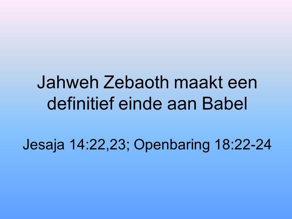 Jahweh Zebaoth maakt een definitief einde aan Babel Jesaja 14:22,23; Openbaring 18:22-24