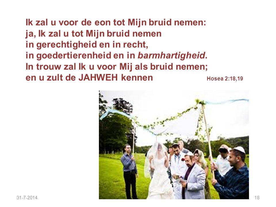 31-7-201418 Ik zal u voor de eon tot Mijn bruid nemen: ja, Ik zal u tot Mijn bruid nemen in gerechtigheid en in recht, in goedertierenheid en in barmh