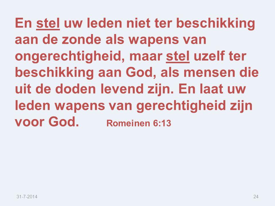 31-7-201424 En stel uw leden niet ter beschikking aan de zonde als wapens van ongerechtigheid, maar stel uzelf ter beschikking aan God, als mensen die