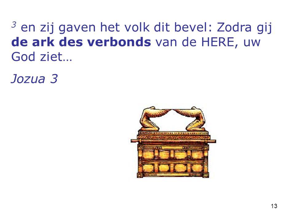13 3 en zij gaven het volk dit bevel: Zodra gij de ark des verbonds van de HERE, uw God ziet… Jozua 3