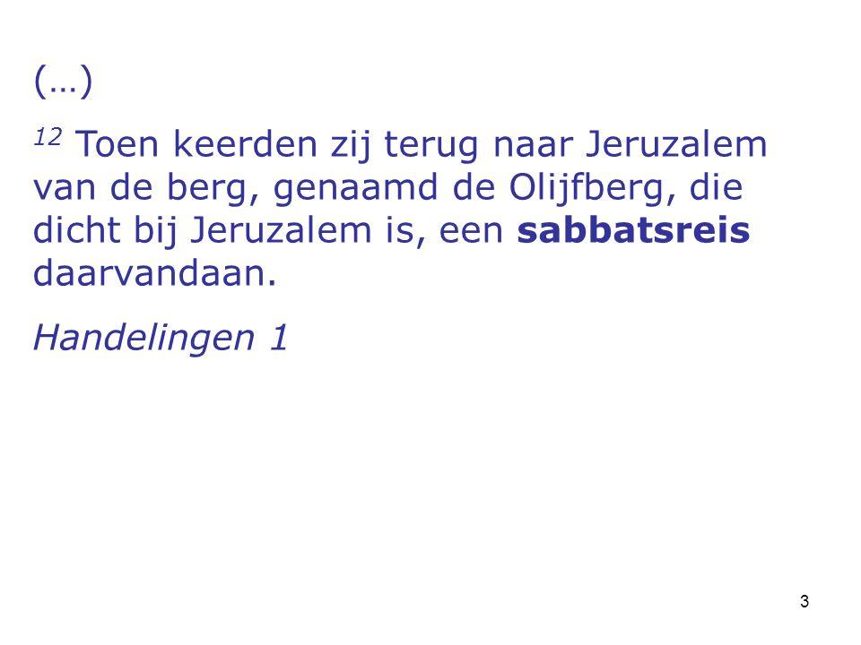 3 (…) 12 Toen keerden zij terug naar Jeruzalem van de berg, genaamd de Olijfberg, die dicht bij Jeruzalem is, een sabbatsreis daarvandaan. Handelingen
