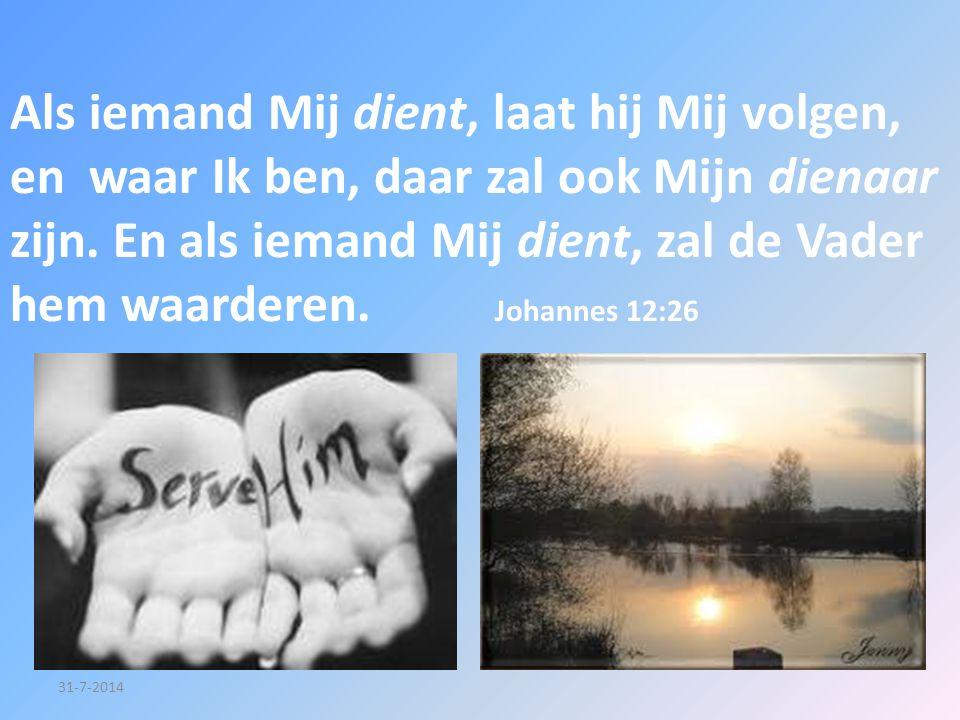 31-7-2014 Als iemand Mij dient, laat hij Mij volgen, en waar Ik ben, daar zal ook Mijn dienaar zijn. En als iemand Mij dient, zal de Vader hem waarder