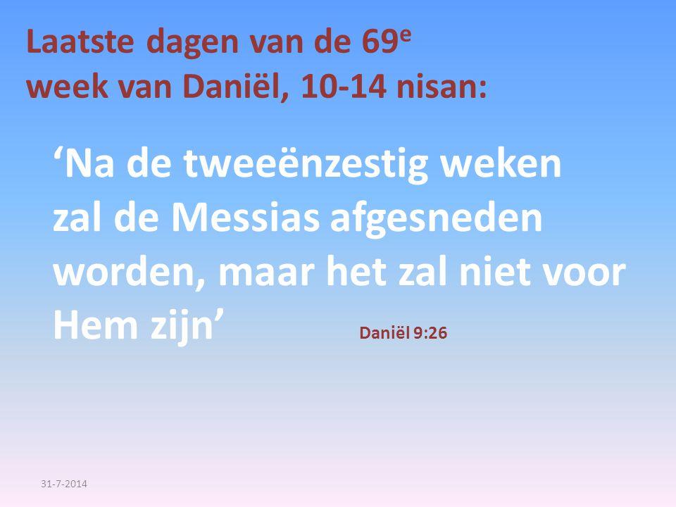 Laatste dagen van de 69 e week van Daniël, 10-14 nisan: 'Na de tweeënzestig weken zal de Messias afgesneden worden, maar het zal niet voor Hem zijn' D